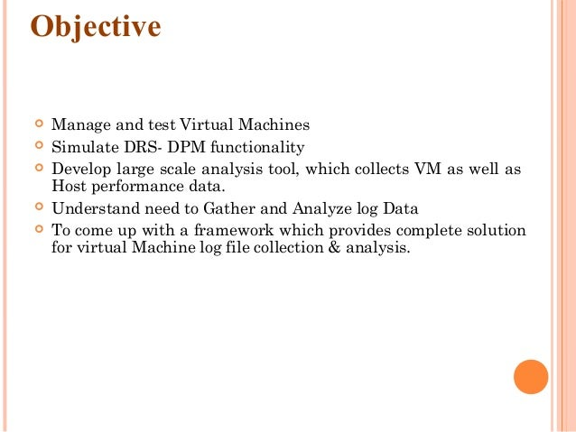 Objective  Manage and test Virtual Machines  Simulate DRS- DPM functionality  Develop large scale analysis tool, which ...