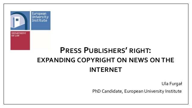 PRESS PUBLISHERS' RIGHT: EXPANDING COPYRIGHT ON NEWS ON THE INTERNET Ula Furgał PhD Candidate, European University Institu...