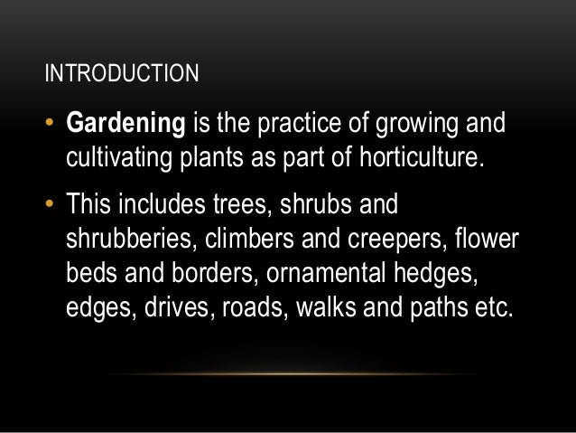 INTRODUCTION • Gardening is the practice of growing and cultivating plants as part of horticulture. • This includes trees,...