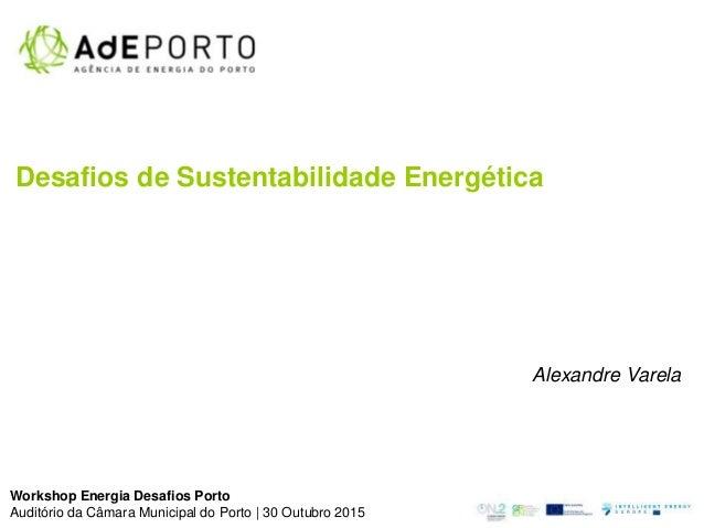 Desafios de Sustentabilidade Energética Alexandre Varela Workshop Energia Desafios Porto Auditório da Câmara Municipal do ...