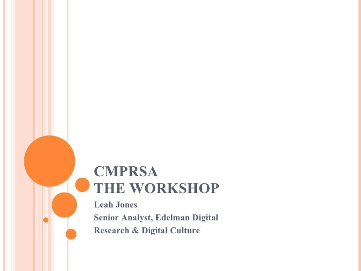 CMPRSA THE WORKSHOP Leah Jones Senior Analyst, Edelman Digital Research & Digital Culture