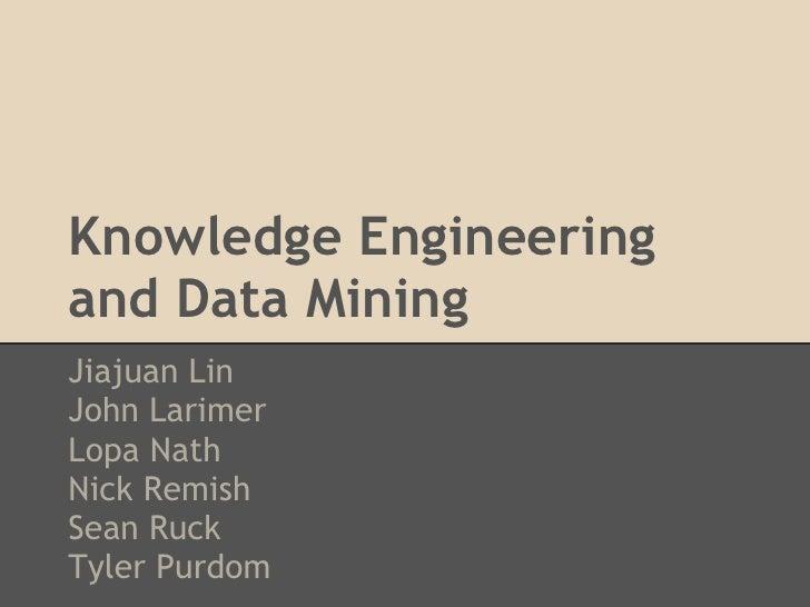 Knowledge Engineeringand Data MiningJiajuan LinJohn LarimerLopa NathNick RemishSean RuckTyler Purdom