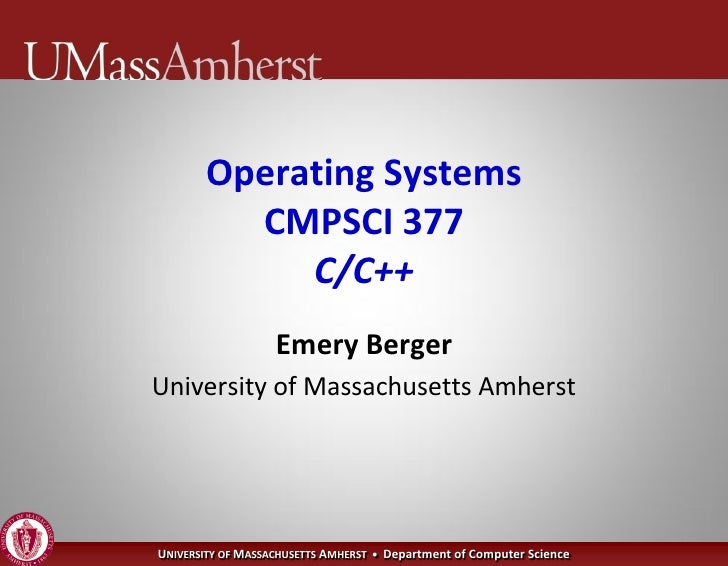 Operating Systems          CMPSCI 377             C/C++                    Emery Berger University of Massachusetts Amhers...