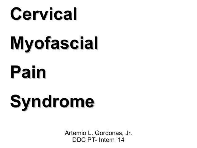 CervicalCervical MyofascialMyofascial PainPain SyndromeSyndrome Artemio L. Gordonas, Jr. DDC PT- Intern '14