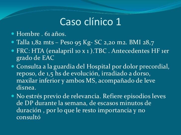 Caso clínico 1 Hombre . 61 años. Talla 1,82 mts – Peso 95 Kg- SC 2,20 m2. BMI 28,7 FRC: HTA (enalapril 10 x 1 ).TBC . A...