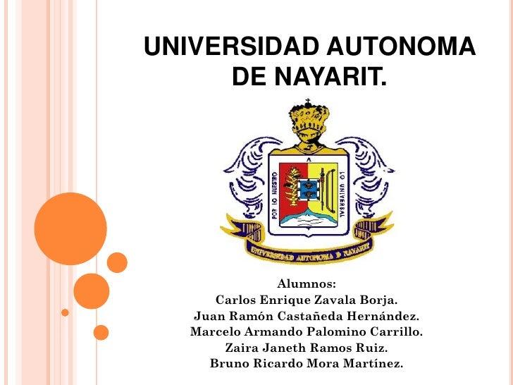 UNIVERSIDAD AUTONOMA       DE NAYARIT.                   Alumnos:      Carlos Enrique Zavala Borja.   Juan Ramón Castañeda...