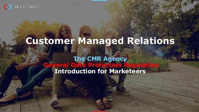 Customer Managed Relations The CMR Agency General Data Protection Regulation Introduction for Marketeers
