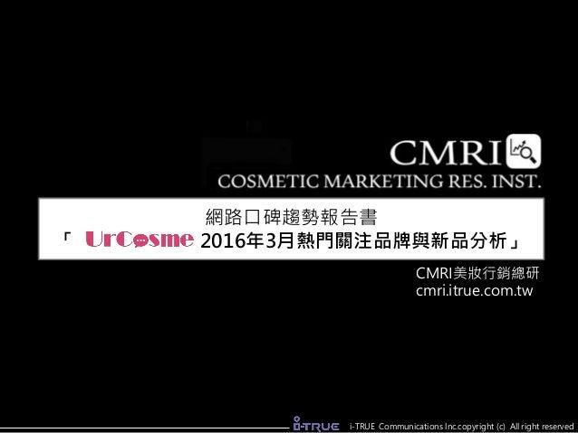 網路口碑趨勢報告書 「 2016年3月熱門關注品牌與新品分析」 CMRI美妝行銷總研 cmri.itrue.com.tw i-TRUE Communications lnc.copyright (c) All right reserved