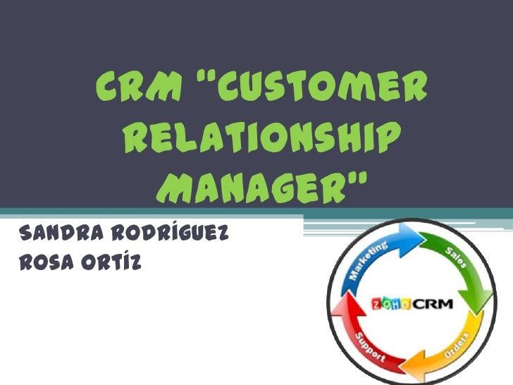 """CRM """"Customer Relationship Manager""""<br />Sandra Rodríguez<br />Rosa Ortíz<br />"""