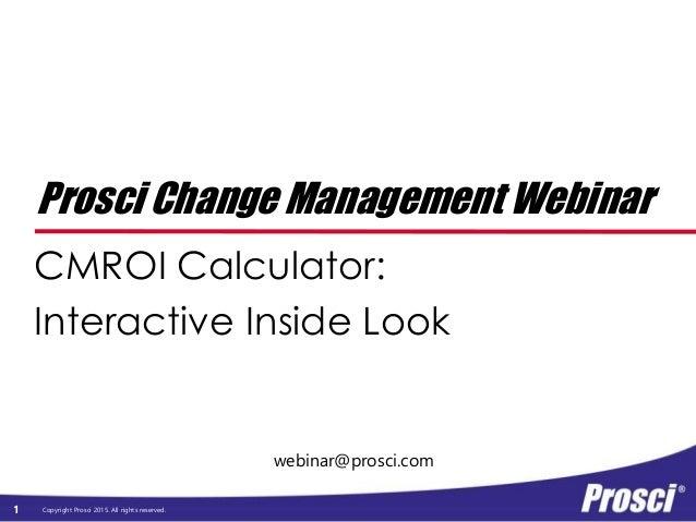 Copyright Prosci 2015. All rights reserved. webinar@prosci.com Prosci Change Management Webinar CMROI Calculator: Interact...