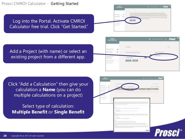 Copyright Prosci 2015. All rights reserved.24 Prosci CMROI Calculator - Getting Started Log into the Portal. Activate CMRO...