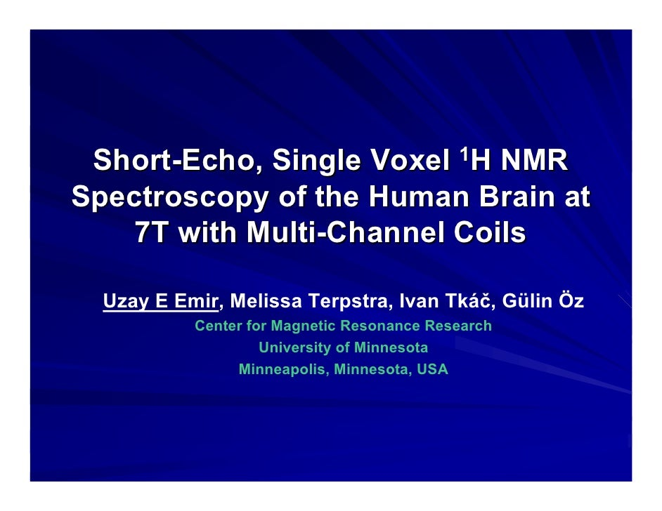 Short-Echo, Single Voxel 1H NMR Spectroscopy of the Human Brain at    7T with Multi-Channel Coils    Uzay E Emir, Melissa ...