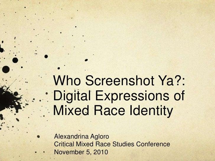 Who Screenshot Ya?:Digital Expressions ofMixed Race IdentityAlexandrina AgloroCritical Mixed Race Studies ConferenceNovemb...