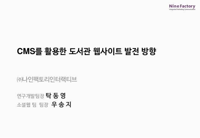 ㈜나인팩토리인터랙티브 연구개발팀장 탁 동 영 소셜웹 팀 팀장 우 송 지 CMS를 활용한 도서관 웹사이트 발전 방향