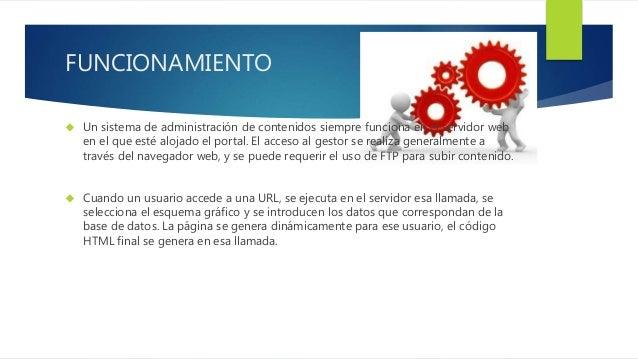 FUNCIONAMIENTO   Un sistema de administración de contenidos siempre funciona en el servidor web  en el que esté alojado e...