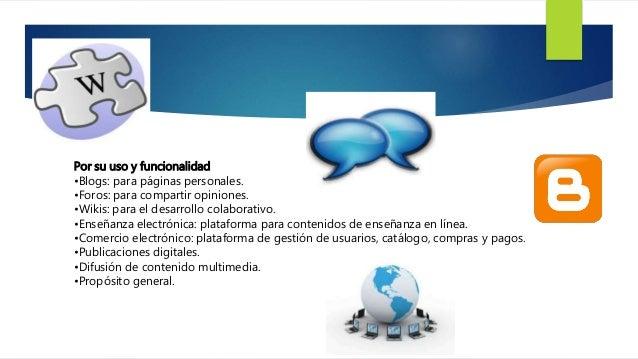 Por su uso y funcionalidad  •Blogs: para páginas personales.  •Foros: para compartir opiniones.  •Wikis: para el desarroll...