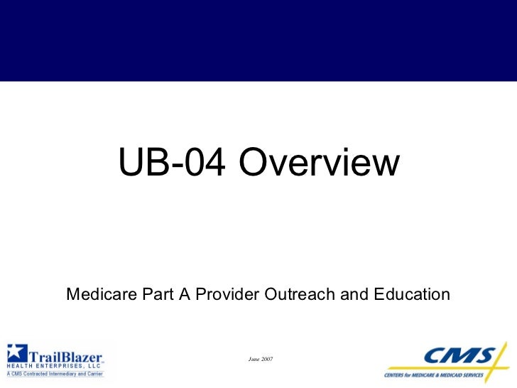 UB-04 Overview   Medicare Part A Provider Outreach and Education                         June 2007