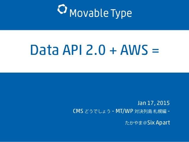 Data API 2.0 + AWS = Jan 17, 2015 CMS どうでしょう - MT/WP 対決列島 札幌編 - たかやま@Six Apart