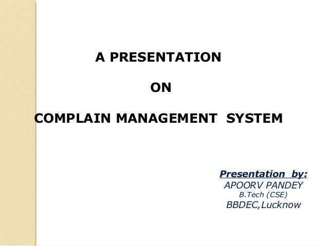 A PRESENTATION ON COMPLAIN MANAGEMENT SYSTEM Presentation by: APOORV PANDEY B.Tech (CSE) BBDEC,Lucknow