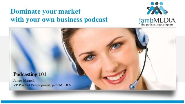 Dominate your market with your own business podcast Podcasting 101 James Martell, VP Product Development, jambMEDIA
