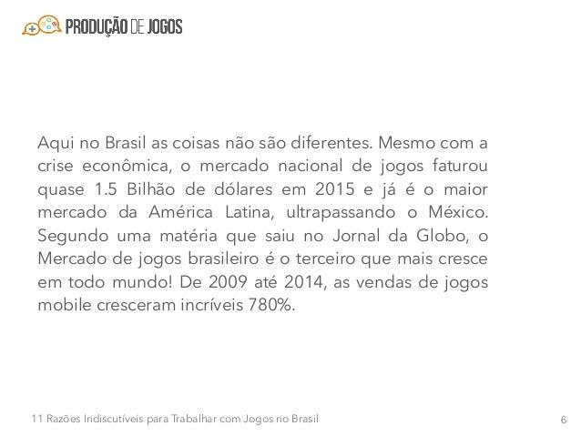 711 Razões Indiscutíveis para Trabalhar com Jogos no Brasil Em 2013, apenas 10 empresas brasileiras exportavam jogos. Em 2...