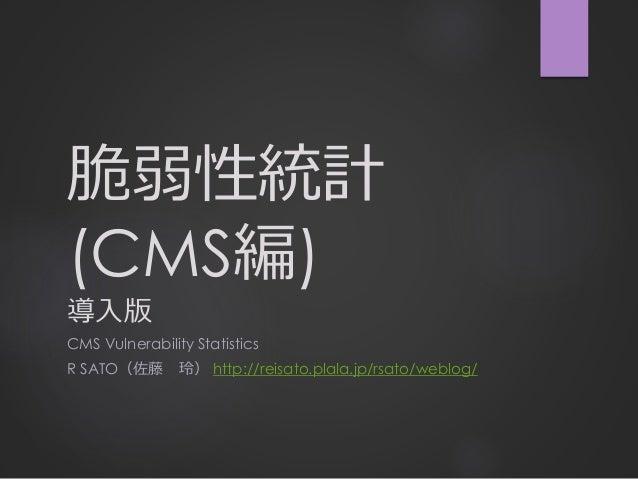 脆弱性統計 (CMS編) 導入版 CMS Vulnerability Statistics R SATO(佐藤 玲) http://reisato.plala.jp/rsato/weblog/