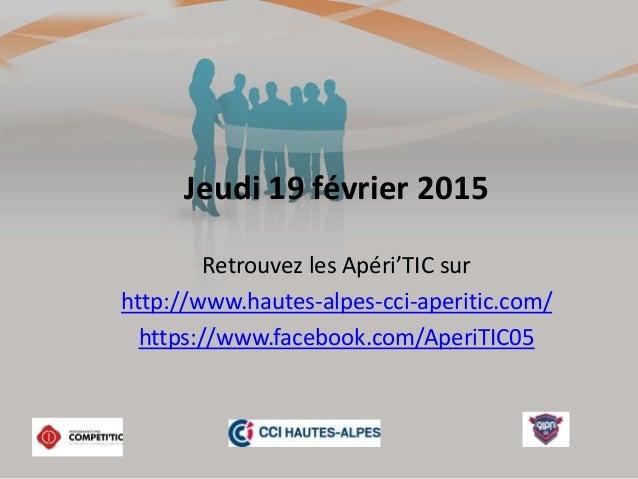 Jeudi 19 février 2015 Retrouvez les Apéri'TIC sur http://www.hautes-alpes-cci-aperitic.com/ https://www.facebook.com/Aperi...