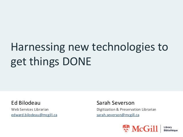 Harnessing new technologies to get things DONE  Ed Bilodeau  Sarah Severson  Web Services Librarian edward.bilodeau@mcgill...