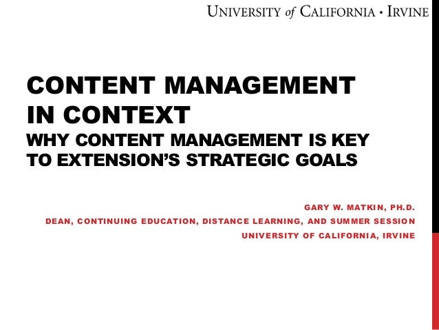 CONTENT MANAGEMENT IN CONTEXT WHY CONTENT MANAGEMENT IS KEY TO EXTENSION'S STRATEGIC GOALS GARY W. MATKIN, PH.D. DEAN, CON...