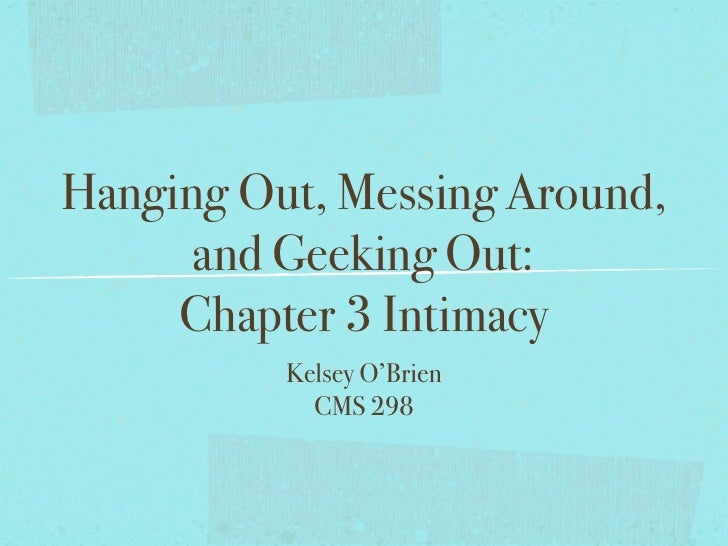 Hanging Out, Messing Around,      and Geeking Out:     Chapter 3 Intimacy          Kelsey O'Brien            CMS 298