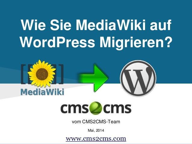 Wie Sie MediaWiki auf WordPress Migrieren? vom CMS2CMS-Team Mai, 2014 www.cms2cms.com