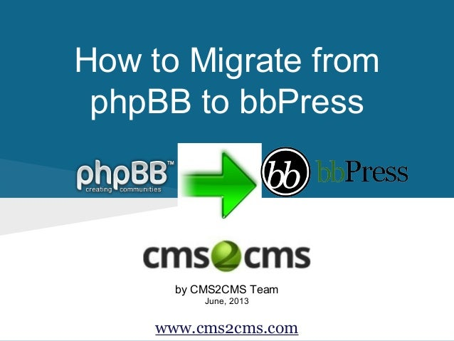 How to Migrate from phpBB to bbPress by CMS2CMS Team June, 2013 www.cms2cms.com