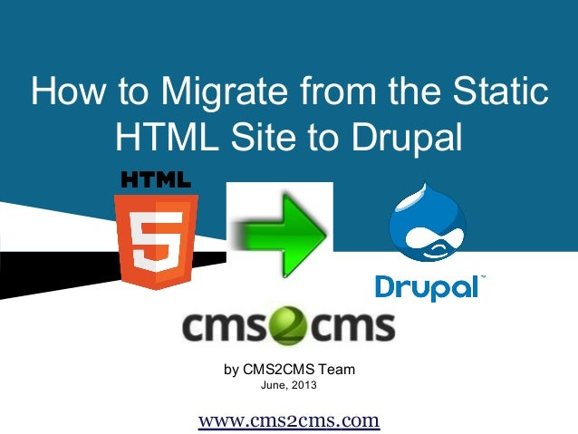 How to Migrate from the Static HTML Site to Drupal  by CMS2CMS Team June, 2013  www.cms2cms.com