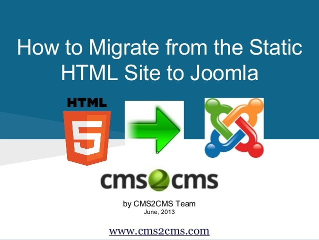 How to Migrate from the Static HTML Site to Joomla  by CMS2CMS Team June, 2013  www.cms2cms.com