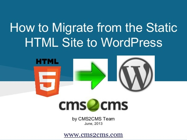 How to Migrate from the Static HTML Site to WordPress  by CMS2CMS Team June, 2013  www.cms2cms.com