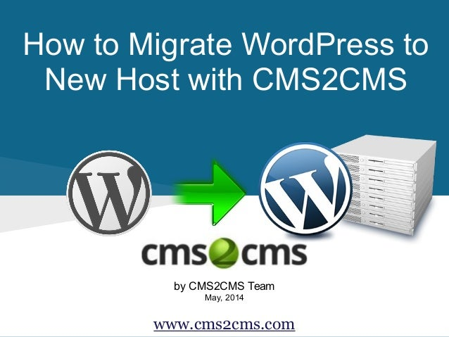 How to Migrate WordPress to New Host with CMS2CMS by CMS2CMS Team May, 2014 www.cms2cms.com