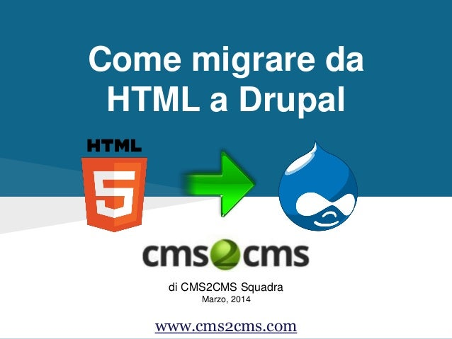 Come migrare da HTML a Drupal di CMS2CMS Squadra Marzo, 2014 www.cms2cms.com