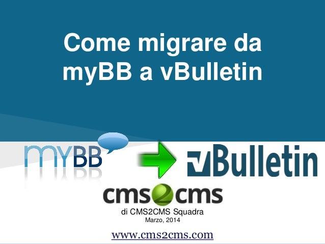 Come migrare da myBB a vBulletin di CMS2CMS Squadra Marzo, 2014 www.cms2cms.com
