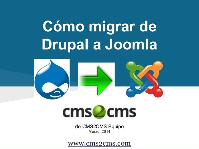 Cómo migrar de Drupal a Joomla de CMS2CMS Equipo Marzo, 2014 www.cms2cms.com