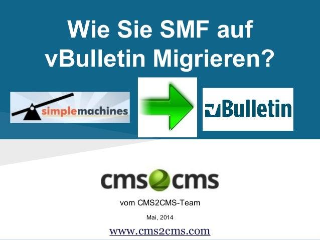 Wie Sie SMF auf vBulletin Migrieren? vom CMS2CMS-Team Mai, 2014 www.cms2cms.com