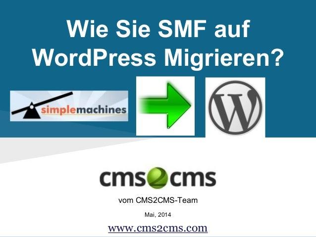 Wie Sie SMF auf WordPress Migrieren? vom CMS2CMS-Team Mai, 2014 www.cms2cms.com