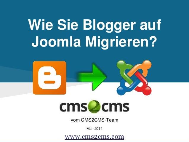 Wie Sie Blogger auf Joomla Migrieren? vom CMS2CMS-Team Mai, 2014 www.cms2cms.com