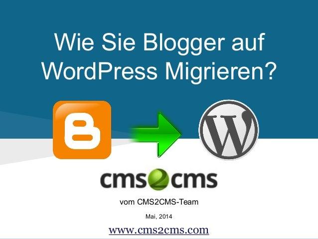Wie Sie Blogger auf WordPress Migrieren? vom CMS2CMS-Team Mai, 2014 www.cms2cms.com