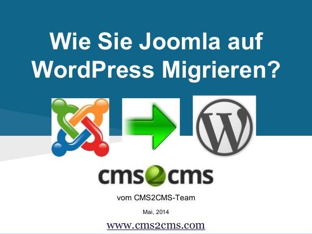 Wie Sie Joomla auf WordPress Migrieren? vom CMS2CMS-Team Mai, 2014 www.cms2cms.com