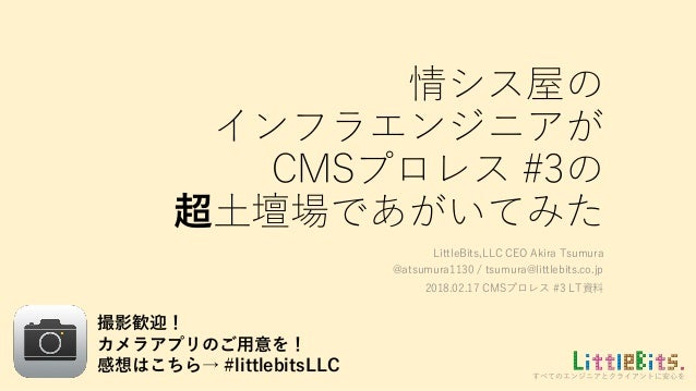 すべてのエンジニアとクライアントに安心を 情シス屋の インフラエンジニアが CMSプロレス #3の 超土壇場であがいてみた LittleBits,LLC CEO Akira Tsumura @atsumura1130 / tsumura@lit...