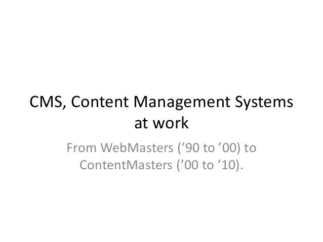 CMS, Content Management Systems             at work    From WebMasters ('90 to '00) to      ContentMasters ('00 to '10).