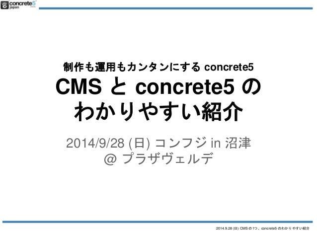 制作も運用もカンタンにするconcrete5  CMS とconcrete5 の  わかりやすい紹介  2014/9/28 (日) コンフジin 沼津  2014.9.28 (日) CMS の1つ、concrete5 のわかりやすい紹介  @ ...