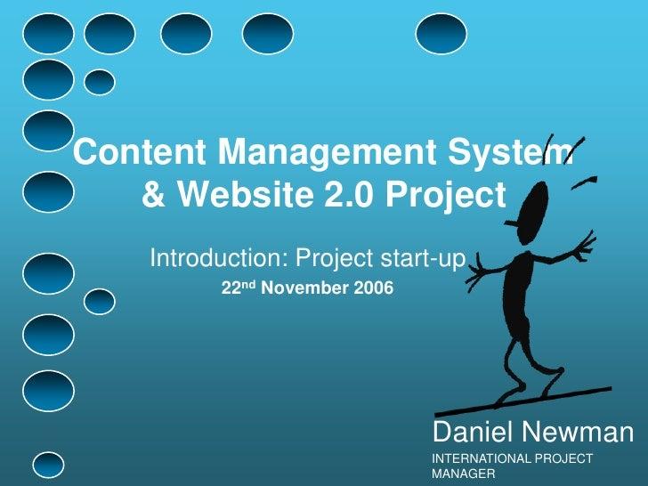 Content Management System<br />& Website 2.0 Project<br />Introduction: Project start-up<br />22nd November 2006<br />Dani...