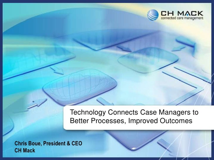 Technology Connects Case Managers to Better Processes, Improved Outcomes<br />Chris Boue, President & CEO<br />CH Mack<br />