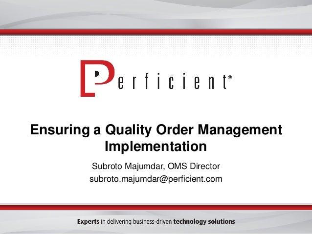 Ensuring a Quality Order Management Implementation Subroto Majumdar, OMS Director subroto.majumdar@perficient.com